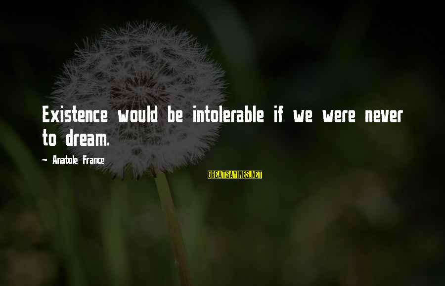 Anatole France Sayings By Anatole France: Existence would be intolerable if we were never to dream.