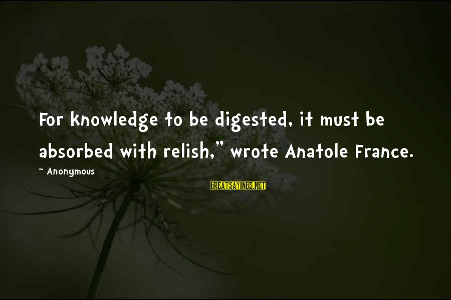 """Anatole France Sayings By Anonymous: For knowledge to be digested, it must be absorbed with relish,"""" wrote Anatole France."""