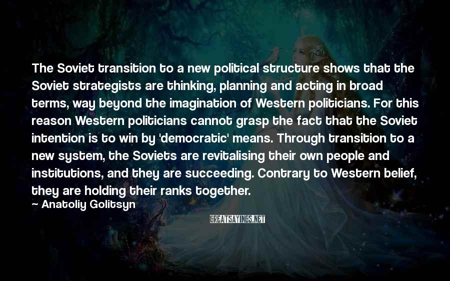 Anatoliy Golitsyn Sayings: The Soviet transition to a new political structure shows that the Soviet strategists are thinking,