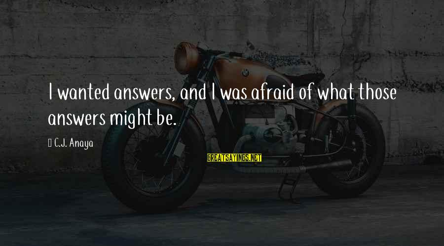 Anaya Sayings By C.J. Anaya: I wanted answers, and I was afraid of what those answers might be.