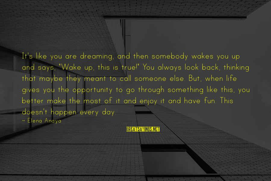 """Anaya Sayings By Elena Anaya: It's like you are dreaming, and then somebody wakes you up and says, """"Wake up,"""