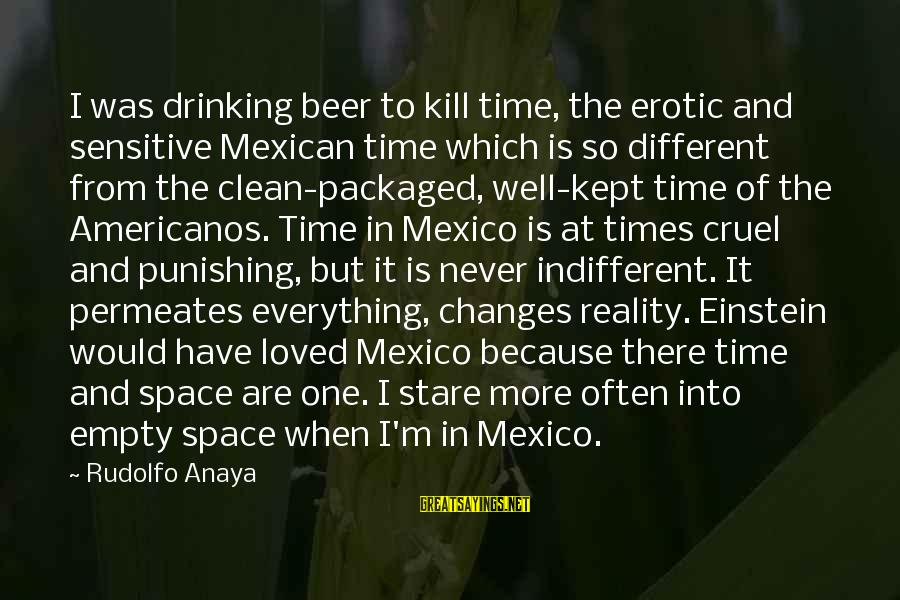 Anaya Sayings By Rudolfo Anaya: I was drinking beer to kill time, the erotic and sensitive Mexican time which is
