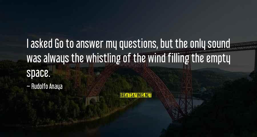 Anaya Sayings By Rudolfo Anaya: I asked Go to answer my questions, but the only sound was always the whistling
