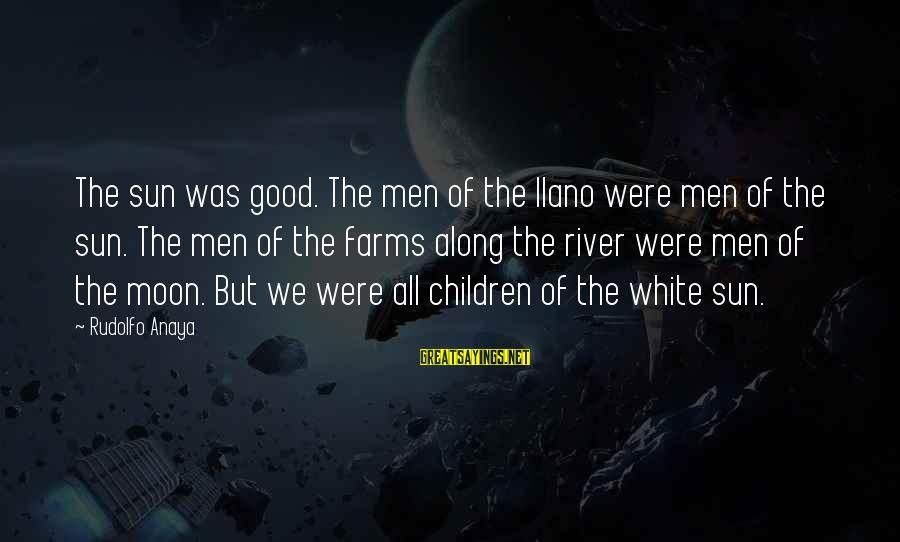 Anaya Sayings By Rudolfo Anaya: The sun was good. The men of the llano were men of the sun. The
