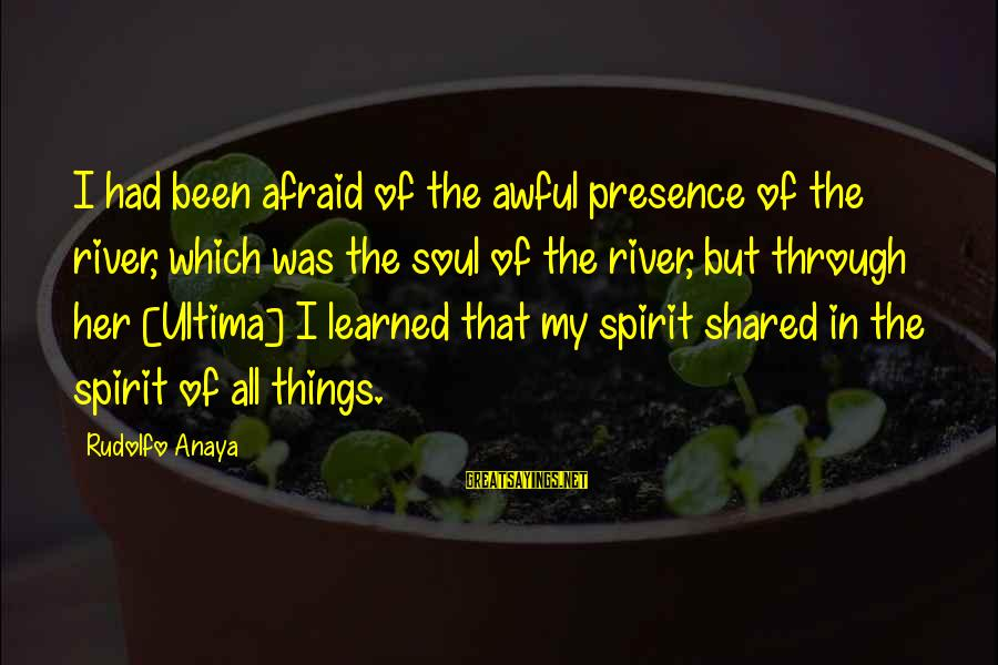 Anaya Sayings By Rudolfo Anaya: I had been afraid of the awful presence of the river, which was the soul