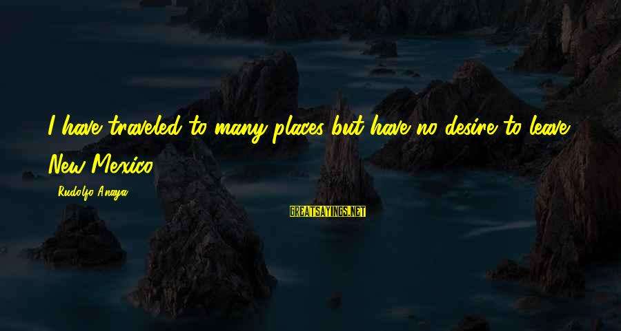 Anaya Sayings By Rudolfo Anaya: I have traveled to many places but have no desire to leave New Mexico.