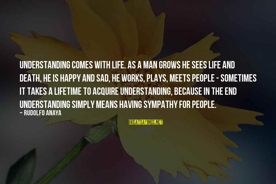 Anaya Sayings By Rudolfo Anaya: Understanding comes with life. As a man grows he sees life and death, he is