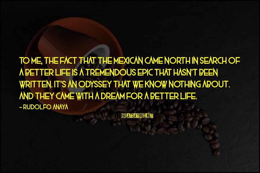 Anaya Sayings By Rudolfo Anaya: To me, the fact that the Mexican came North in search of a better life