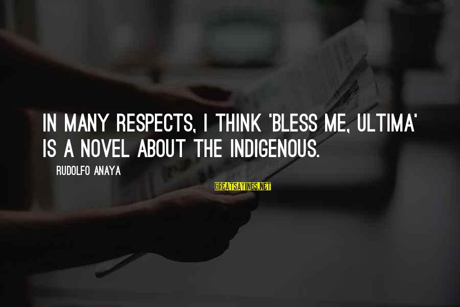 Anaya Sayings By Rudolfo Anaya: In many respects, I think 'Bless Me, Ultima' is a novel about the indigenous.