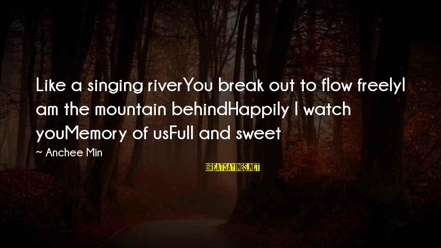 Anchee Min Sayings By Anchee Min: Like a singing riverYou break out to flow freelyI am the mountain behindHappily I watch