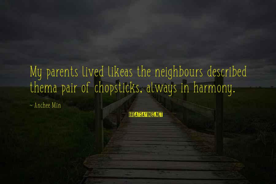 Anchee Min Sayings By Anchee Min: My parents lived likeas the neighbours described thema pair of chopsticks, always in harmony.