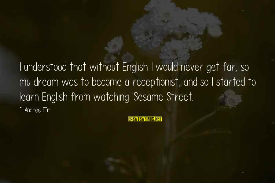 Anchee Min Sayings By Anchee Min: I understood that without English I would never get far, so my dream was to