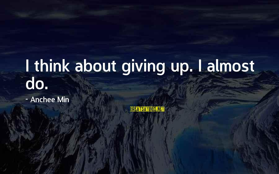 Anchee Min Sayings By Anchee Min: I think about giving up. I almost do.