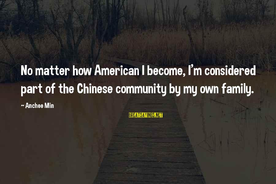 Anchee Min Sayings By Anchee Min: No matter how American I become, I'm considered part of the Chinese community by my