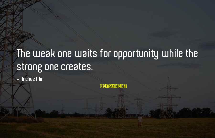 Anchee Min Sayings By Anchee Min: The weak one waits for opportunity while the strong one creates.