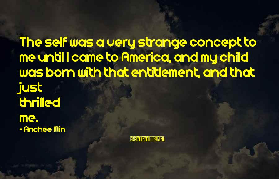 Anchee Min Sayings By Anchee Min: The self was a very strange concept to me until I came to America, and