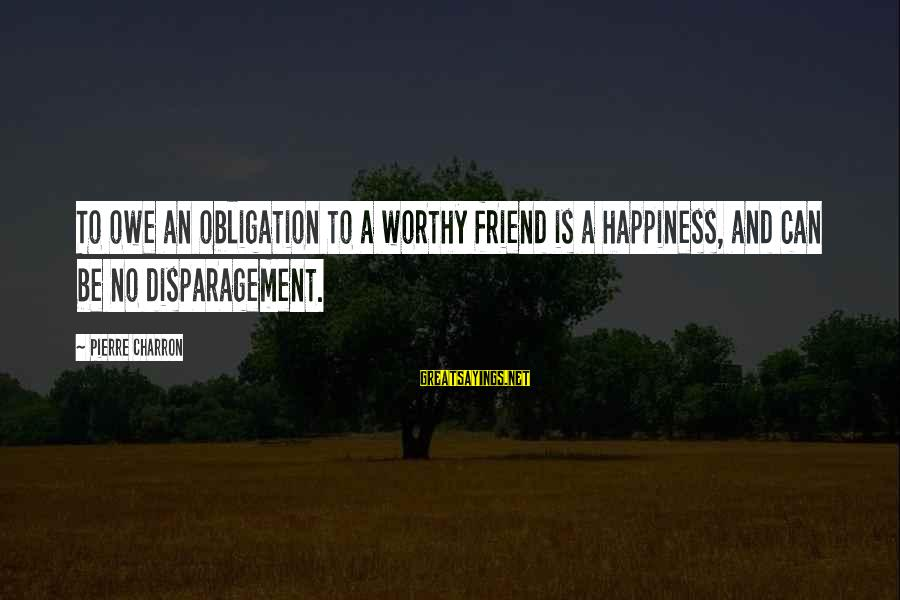 Anchorman 2 Brian Fantana Sayings By Pierre Charron: To owe an obligation to a worthy friend is a happiness, and can be no