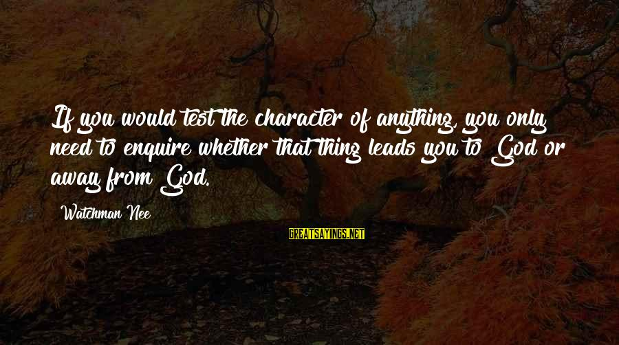 Anckle Sayings By Watchman Nee: If you would test the character of anything, you only need to enquire whether that