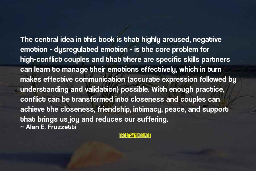And Friendship Sayings By Alan E. Fruzzetti: The central idea in this book is that highly aroused, negative emotion - dysregulated emotion