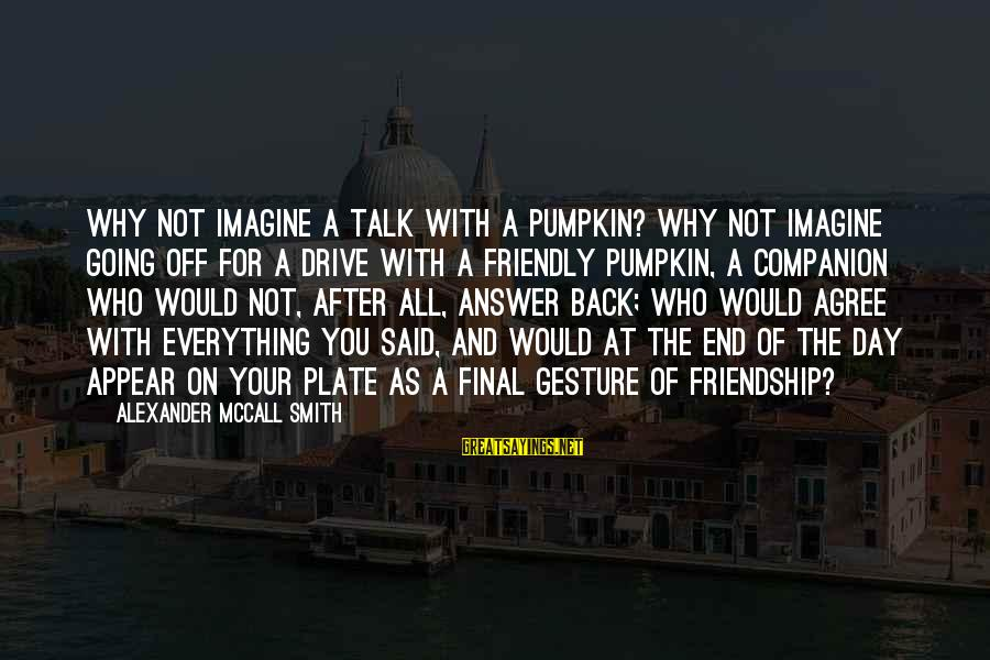 And Friendship Sayings By Alexander McCall Smith: Why not imagine a talk with a pumpkin? Why not imagine going off for a