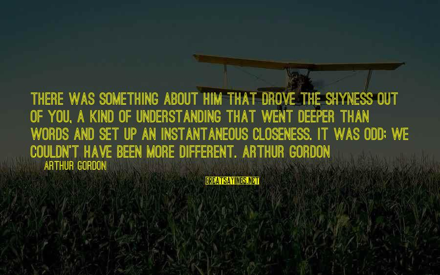 And Friendship Sayings By Arthur Gordon: There was something about him that drove the shyness out of you, a kind of