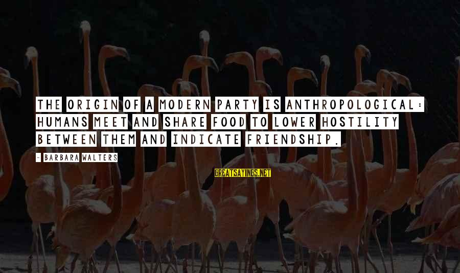 And Friendship Sayings By Barbara Walters: The origin of a modern party is anthropological: humans meet and share food to lower