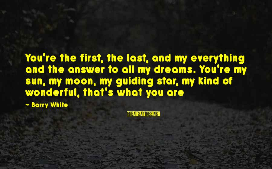 And Friendship Sayings By Barry White: You're the first, the last, and my everything and the answer to all my dreams.