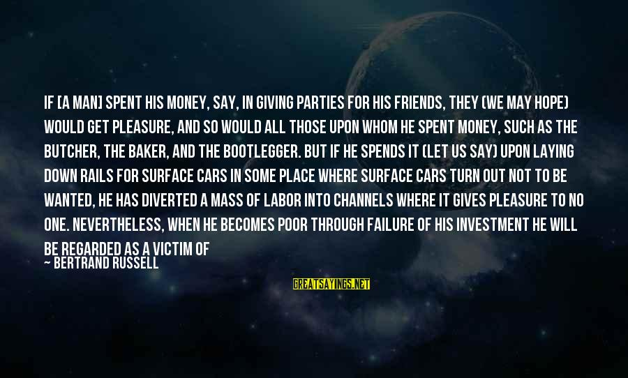 And Friendship Sayings By Bertrand Russell: If [a man] spent his money, say, in giving parties for his friends, they (we