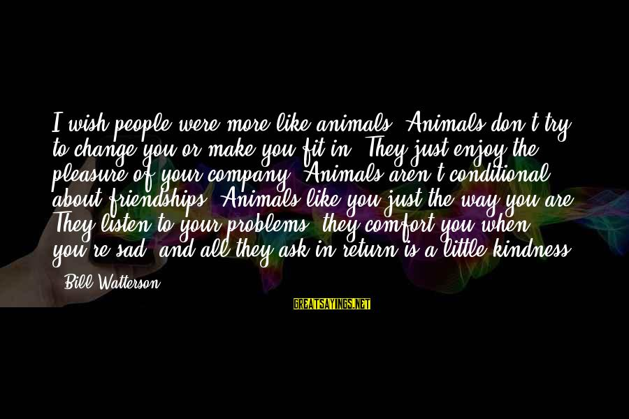 And Friendship Sayings By Bill Watterson: I wish people were more like animals. Animals don't try to change you or make
