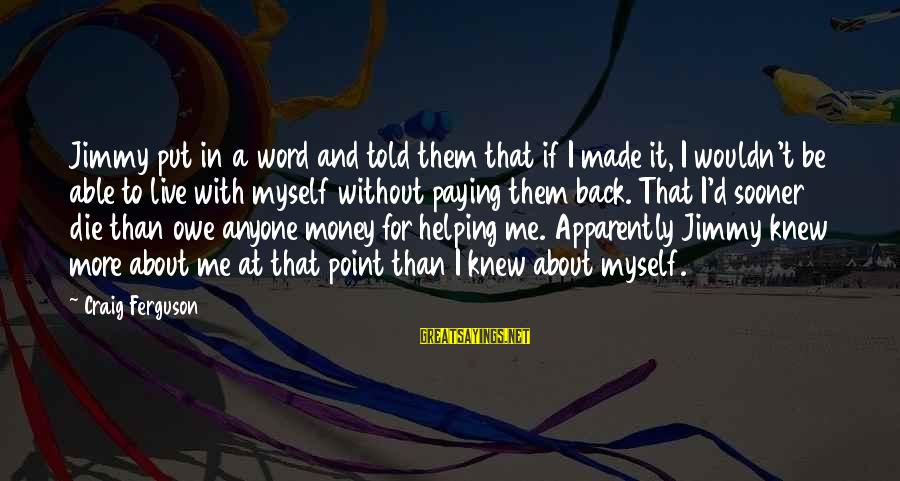 And Friendship Sayings By Craig Ferguson: Jimmy put in a word and told them that if I made it, I wouldn't