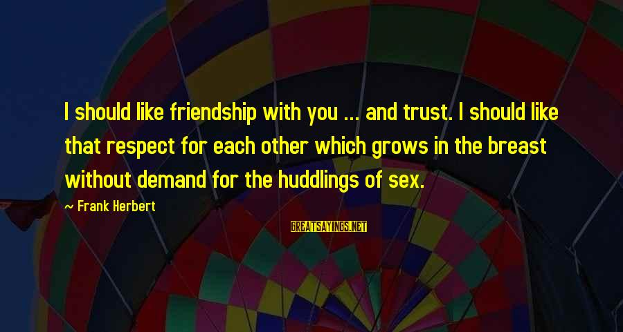 And Friendship Sayings By Frank Herbert: I should like friendship with you ... and trust. I should like that respect for