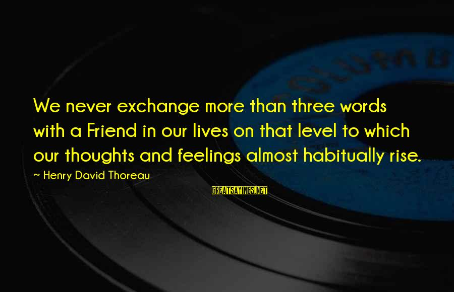 And Friendship Sayings By Henry David Thoreau: We never exchange more than three words with a Friend in our lives on that