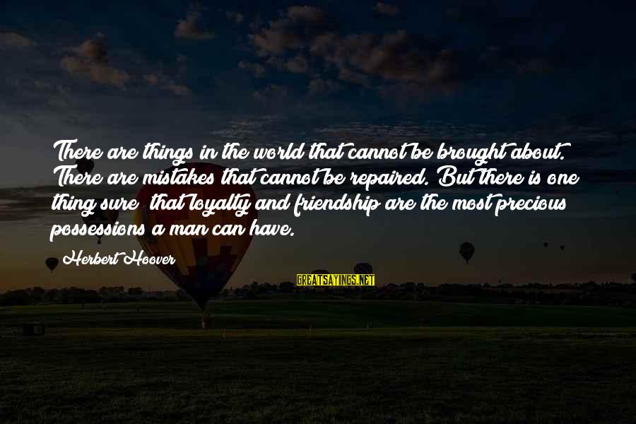 And Friendship Sayings By Herbert Hoover: There are things in the world that cannot be brought about. There are mistakes that
