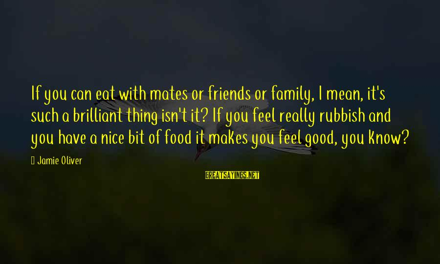 And Friendship Sayings By Jamie Oliver: If you can eat with mates or friends or family, I mean, it's such a
