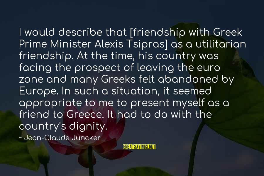And Friendship Sayings By Jean-Claude Juncker: I would describe that [friendship with Greek Prime Minister Alexis Tsipras] as a utilitarian friendship.
