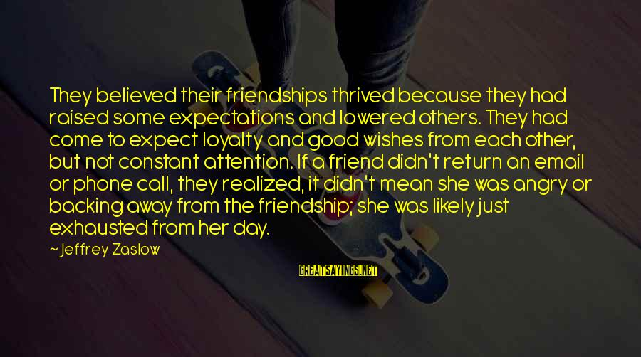 And Friendship Sayings By Jeffrey Zaslow: They believed their friendships thrived because they had raised some expectations and lowered others. They