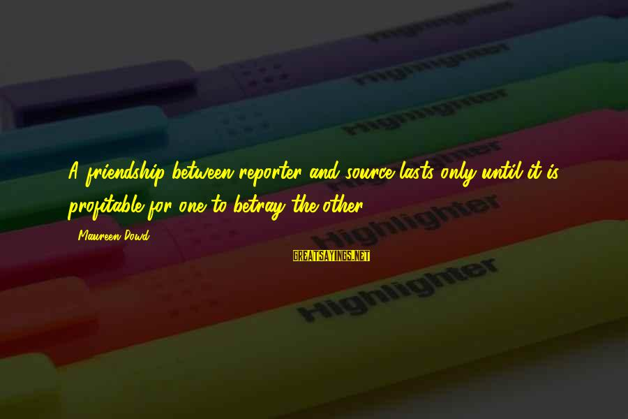And Friendship Sayings By Maureen Dowd: A friendship between reporter and source lasts only until it is profitable for one to