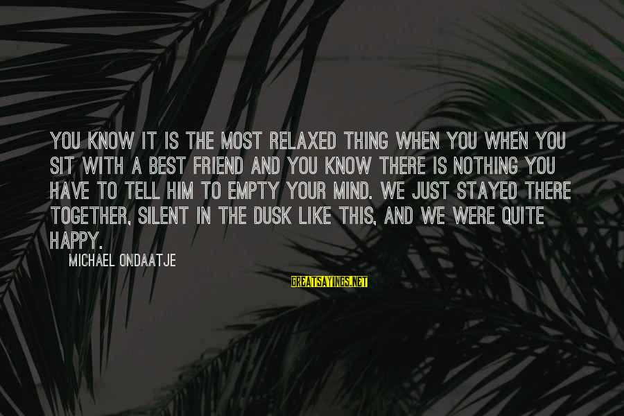 And Friendship Sayings By Michael Ondaatje: You know it is the most relaxed thing when you when you sit with a