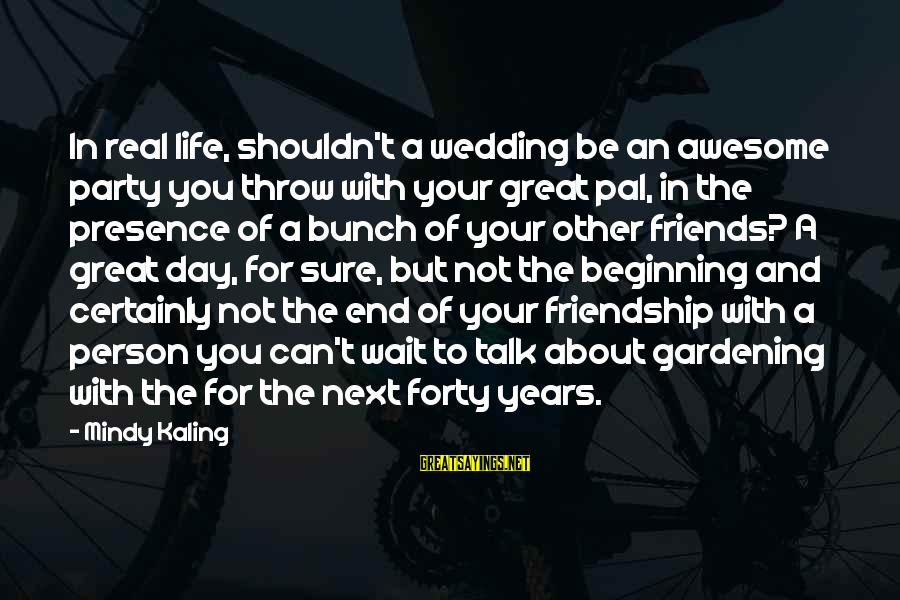 And Friendship Sayings By Mindy Kaling: In real life, shouldn't a wedding be an awesome party you throw with your great