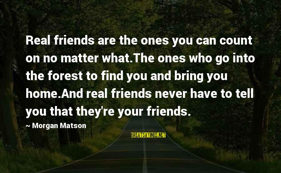 And Friendship Sayings By Morgan Matson: Real friends are the ones you can count on no matter what.The ones who go
