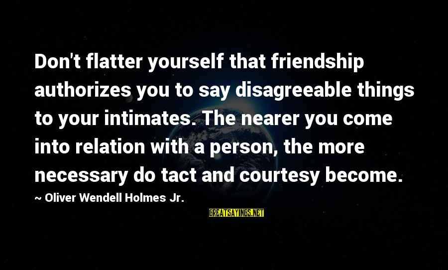And Friendship Sayings By Oliver Wendell Holmes Jr.: Don't flatter yourself that friendship authorizes you to say disagreeable things to your intimates. The