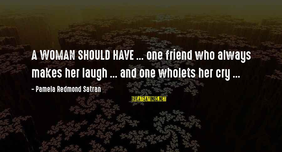 And Friendship Sayings By Pamela Redmond Satran: A WOMAN SHOULD HAVE ... one friend who always makes her laugh ... and one