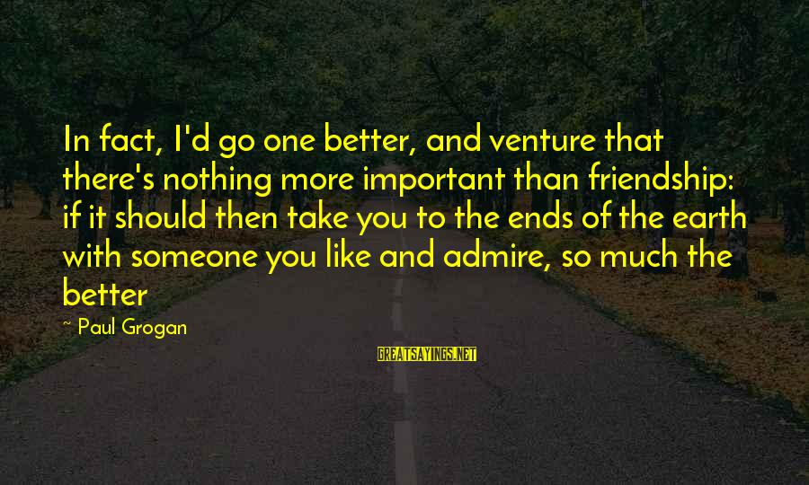 And Friendship Sayings By Paul Grogan: In fact, I'd go one better, and venture that there's nothing more important than friendship: