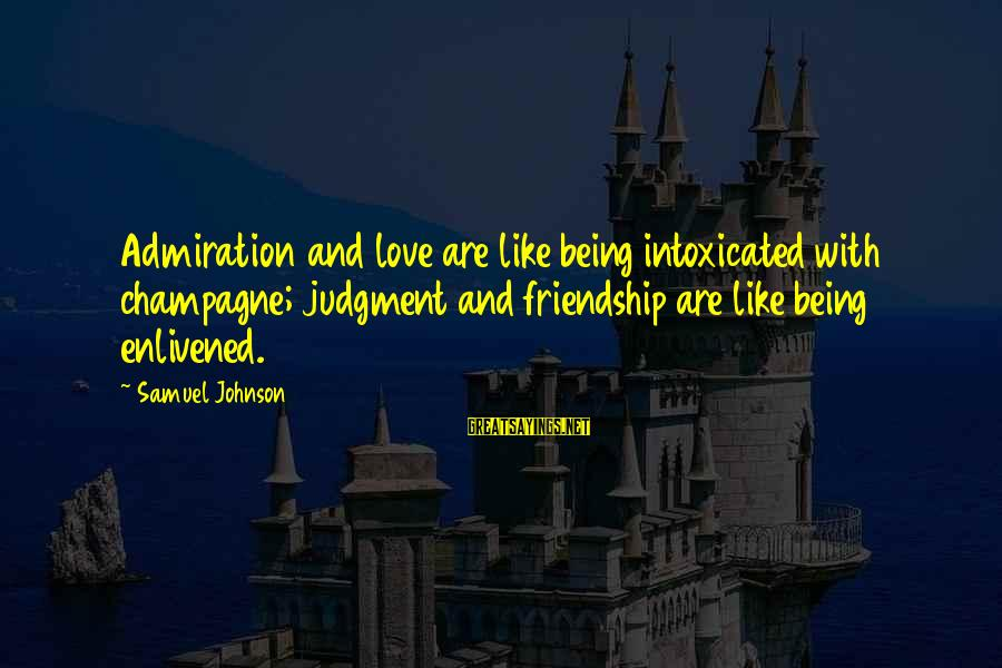 And Friendship Sayings By Samuel Johnson: Admiration and love are like being intoxicated with champagne; judgment and friendship are like being
