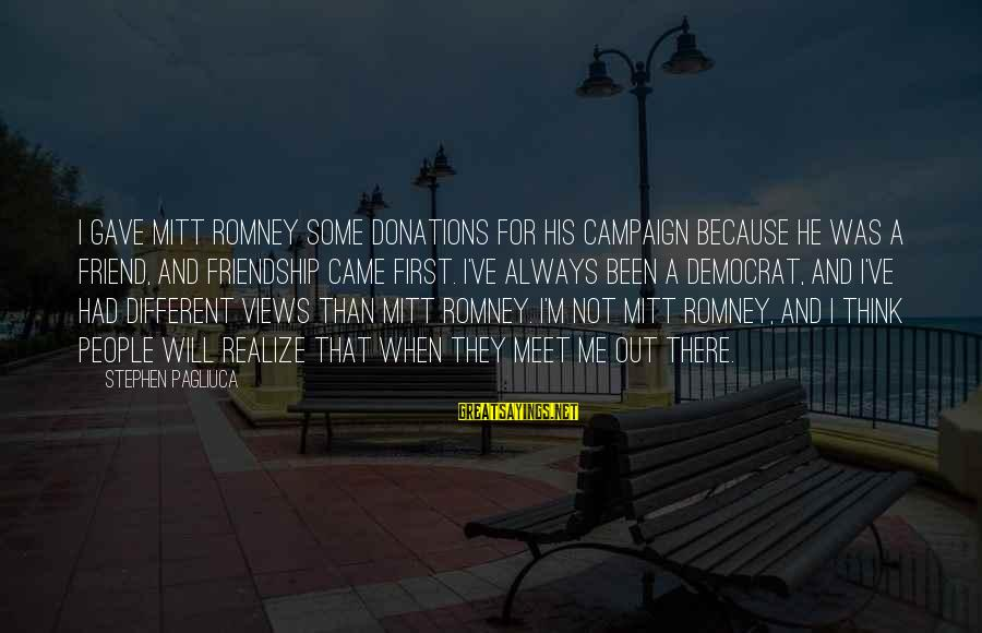 And Friendship Sayings By Stephen Pagliuca: I gave Mitt Romney some donations for his campaign because he was a friend, and