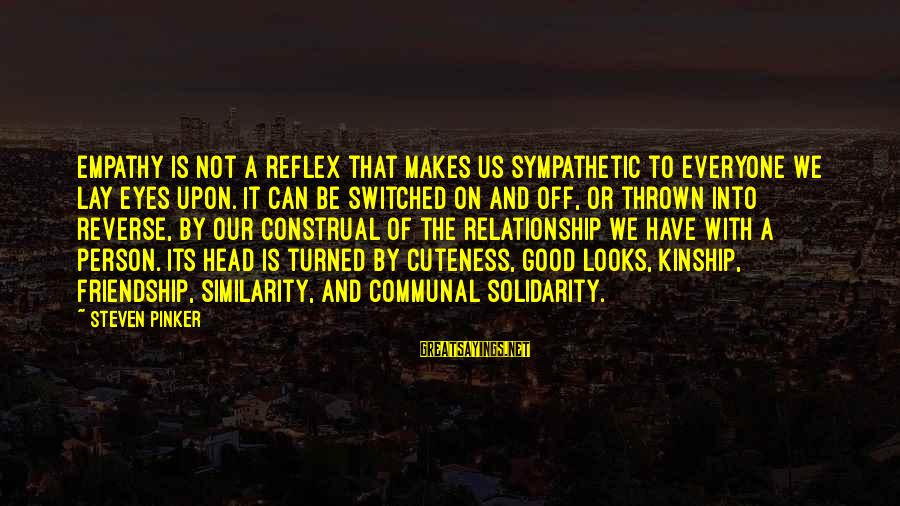 And Friendship Sayings By Steven Pinker: empathy is not a reflex that makes us sympathetic to everyone we lay eyes upon.