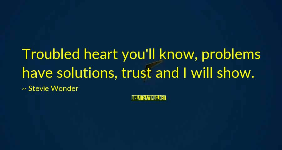 And Friendship Sayings By Stevie Wonder: Troubled heart you'll know, problems have solutions, trust and I will show.