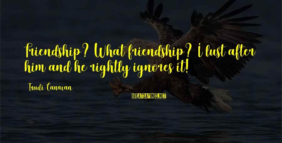 And Friendship Sayings By Trudi Canavan: Friendship? What friendship? I lust after him and he rightly ignores it!