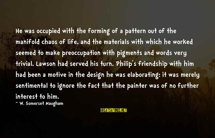 And Friendship Sayings By W. Somerset Maugham: He was occupied with the forming of a pattern out of the manifold chaos of