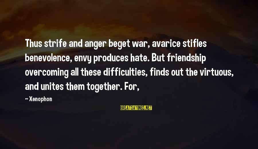 And Friendship Sayings By Xenophon: Thus strife and anger beget war, avarice stifles benevolence, envy produces hate. But friendship overcoming